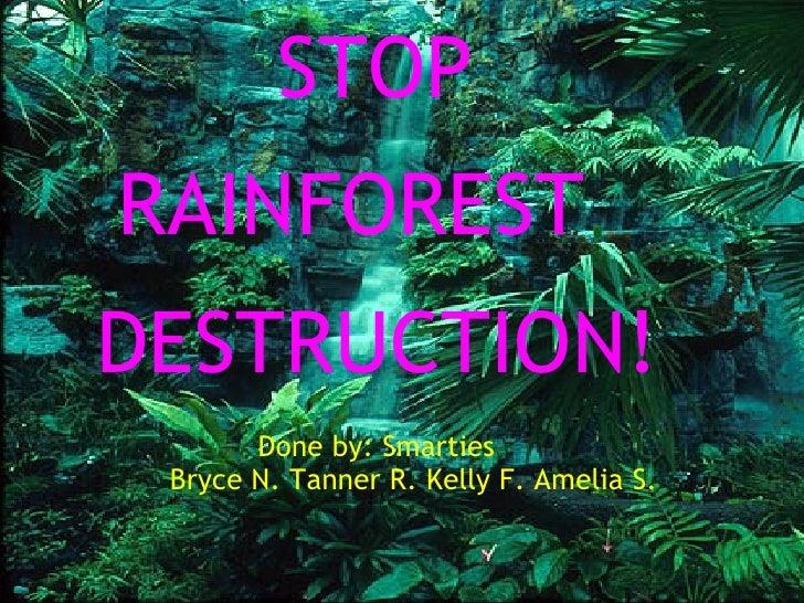 STOP   RAINFOREST   DESTRUCTION!    Done by: Smarties...