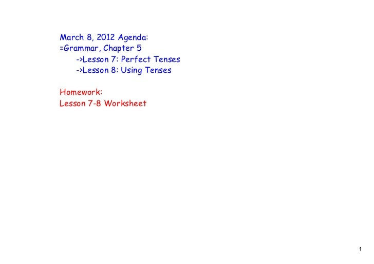 March 8, 2012 Agenda:=Grammar, Chapter 5    ->Lesson 7: Perfect Tenses    ->Lesson 8: Using TensesHomework:Lesson 7-8 Work...