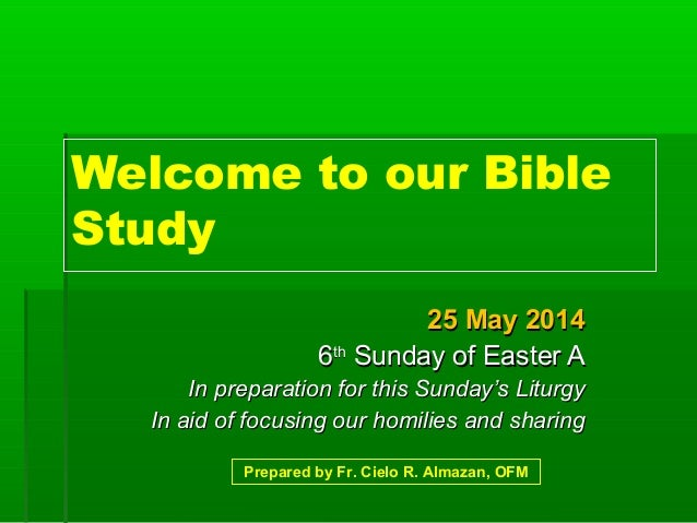 Welcome to our Bible Study 25 May 201425 May 2014 66thth Sunday of Easter ASunday of Easter A In preparation for this Sund...
