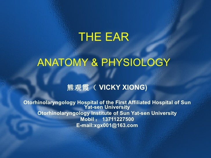 THE EAR ANATOMY & PHYSIOLOGY 熊覌霞( VICKY XIONG) Otorhinolaryngology Hospital of the First Affiliated Hospital of Sun Yat-se...