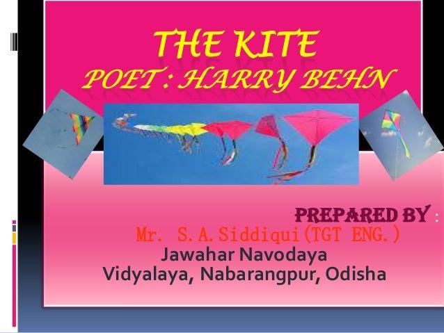 THE KITE  POET : HARRY BEHN  Prepared by : Mr. S.A.Siddiqui(TGT ENG.) Jawahar Navodaya Vidyalaya, Nabarangpur, Odisha