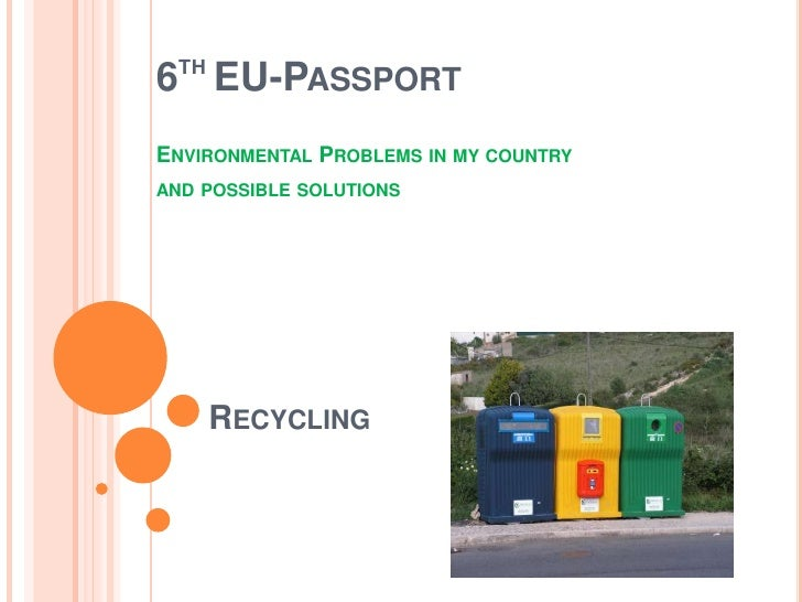 TH6 EU-PASSPORTENVIRONMENTAL PROBLEMS IN MY COUNTRYAND POSSIBLE SOLUTIONS       RECYCLING