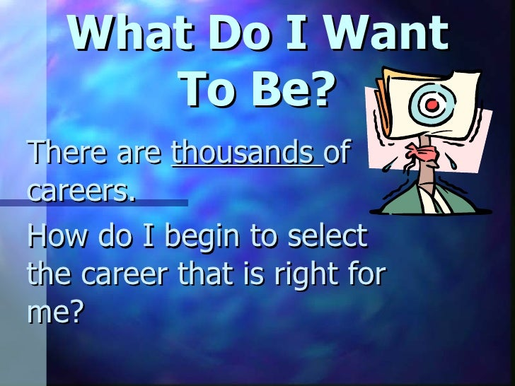 What Do I Want To Be? There are  thousands  of careers. How do I begin to select the career that is right for me?