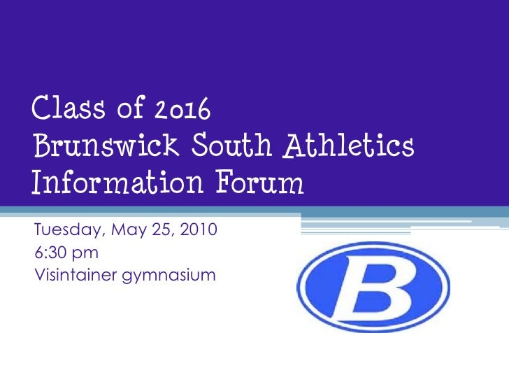 Class of 2016Brunswick South Athletics Information Forum<br />Tuesday, May 25, 2010<br />6:30 pm<br />Visintainer gymnasiu...