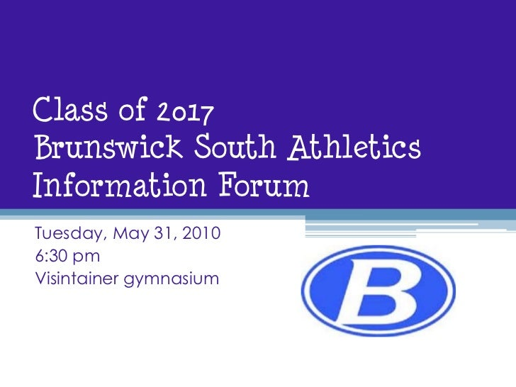 Class of 2017Brunswick South Athletics Information Forum<br />Tuesday, May 31, 2010<br />6:30 pm<br />Visintainer gymnasiu...