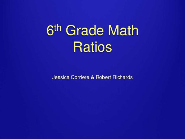 th 6  Grade Math Ratios  Jessica Corriere & Robert Richards