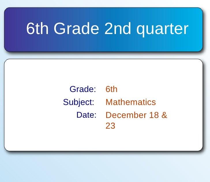 6th Grade 2nd quarter  Grade: 6th Subject: Mathematics Date: December 18 & 23