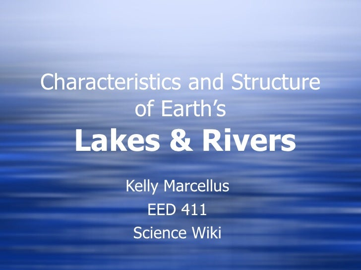 Characteristics and Structure of Earth's   Lakes & Rivers Kelly Marcellus EED 411 Science Wiki