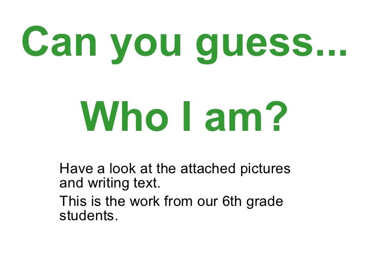 Have a look at the attached pictures and writing text.  This is the work from our 6th grade students. Can you guess... Who...