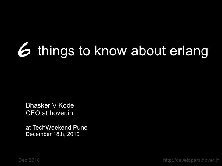6 things to know about erlang  Bhasker V Kode  CEO at hover.in  at TechWeekend Pune  December 18th, 2010Dec 2010          ...