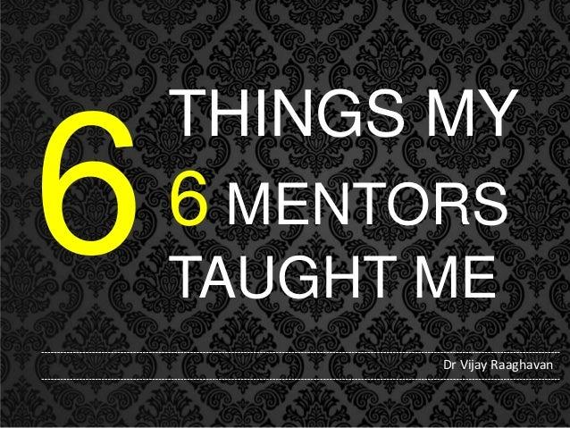 THINGS MY  6 MENTORS TAUGHT ME Dr Vijay Raaghavan