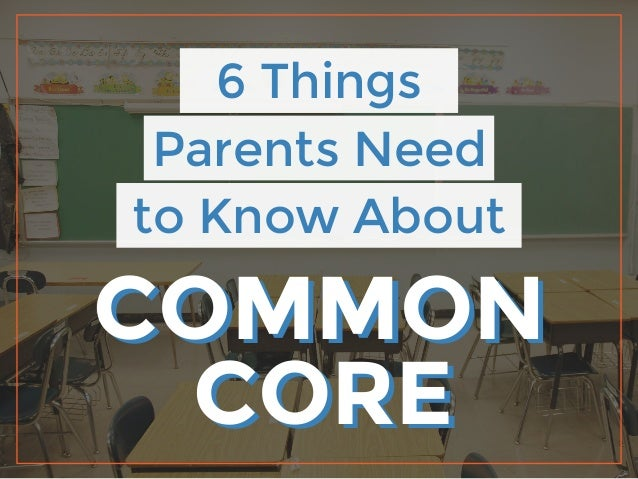 6 Things Parents Need to Know About COMMON CORE COMMON CORE