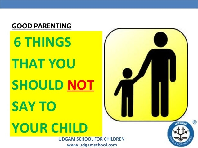 UDGAM SCHOOL FOR CHILDREN www.udgamschool.com GOOD PARENTING 6 THINGS THAT YOU SHOULD NOT SAY TO YOUR CHILD