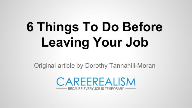 6 Things To Do Before Leaving Your Job Original article by Dorothy Tannahill-Moran