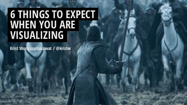 Krist Wongsuphasawat / @kristw 6 THINGS TO EXPECT WHEN YOU ARE VISUALIZING