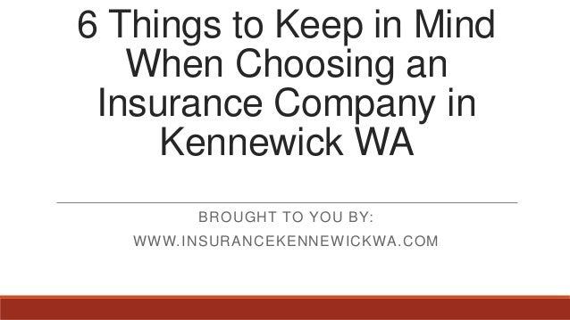 6 Things to Keep in MindWhen Choosing anInsurance Company inKennewick WABROUGHT TO YOU BY:WWW.INSURANCEKENNEWICKWA.COM