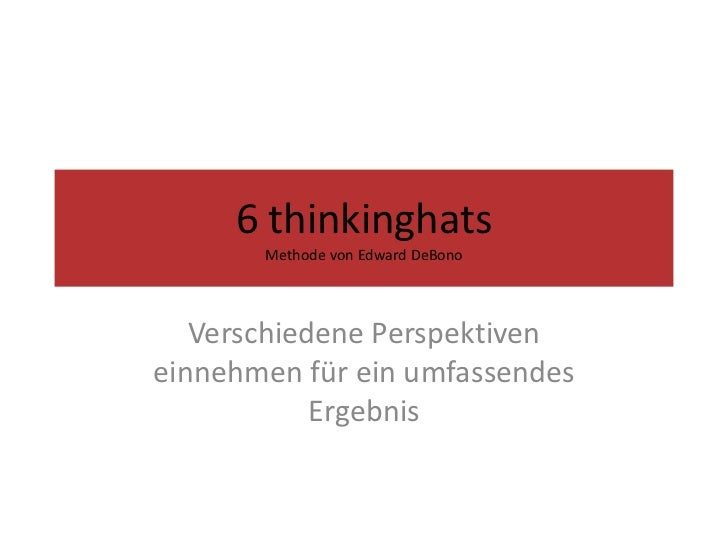 6 thinkinghatsMethode von Edward DeBono<br />Verschiedene Perspektiven für ein umfassendes Ergebnis<br />
