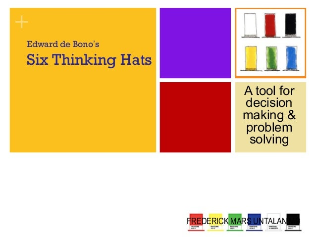 +  Edward de Bono's  Six Thinking Hats  A tool for  decision  making &  problem  solving  FREDERICK MARS UNTALAN MD