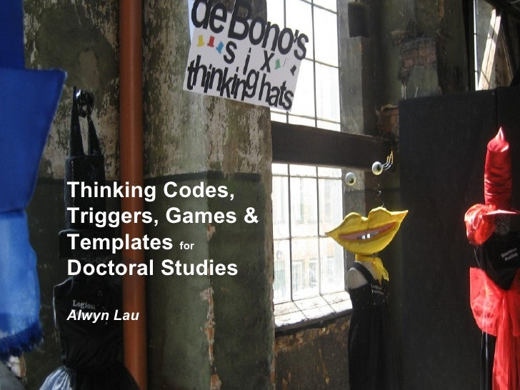 Thinking Codes, Triggers, Games & Templates  for   Doctoral Studies Alwyn Lau