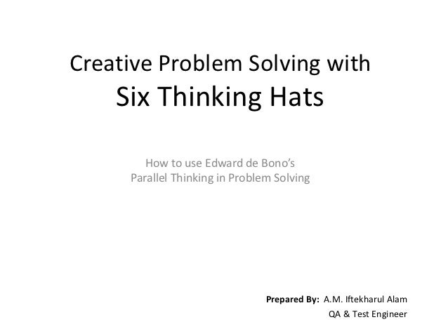 Creative Problem Solving with    Six Thinking Hats        How to use Edward de Bono's     Parallel Thinking in Problem Sol...