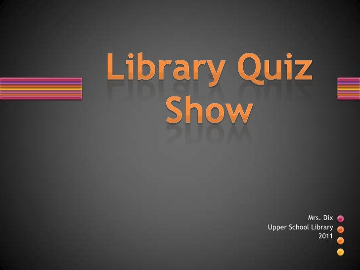 Mrs. Dix<br />Upper School Library<br />2011<br />Library Quiz Show<br />