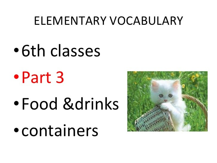 ELEMENTARY VOCABULARY <ul><li>6th classes </li></ul><ul><li>Part 3 </li></ul><ul><li>Food &drinks </li></ul><ul><li>contai...