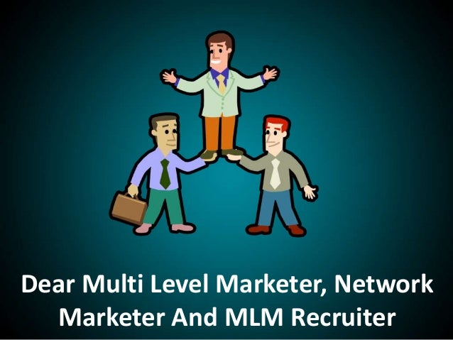 Dear Multi Level Marketer, NetworkMarketer And MLM Recruiter