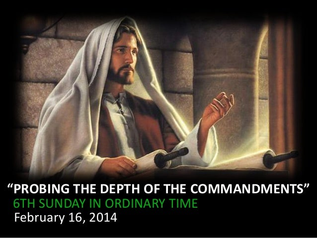 """PROBING THE DEPTH OF THE COMMANDMENTS"" 6TH SUNDAY IN ORDINARY TIME February 16, 2014"