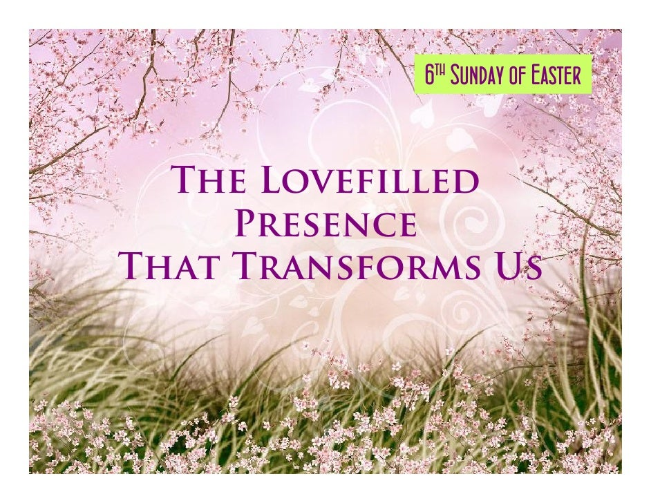 6th Sunday of Easter     The Lovefilled      Presence That Transforms Us