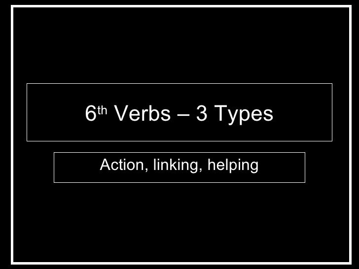6 th  Verbs – 3 Types Action, linking, helping