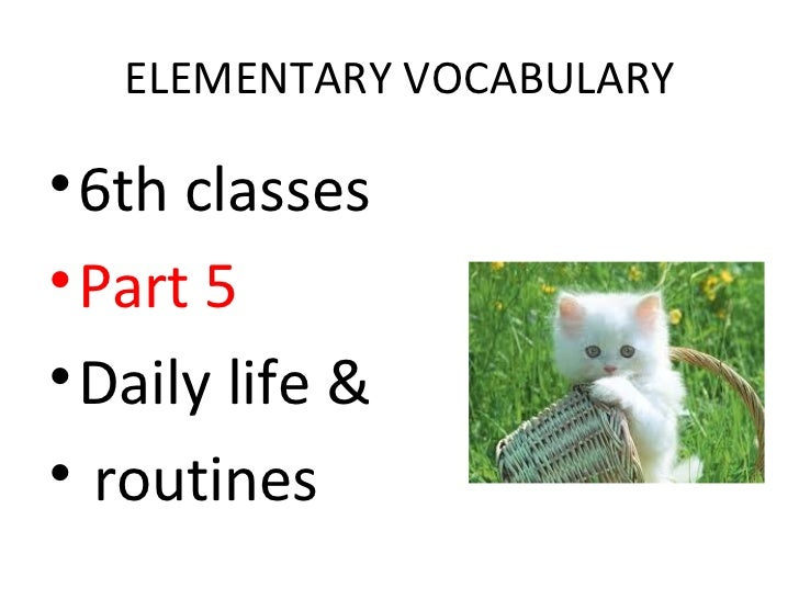 ELEMENTARY VOCABULARY• 6th classes• Part 5• Daily life &• routines