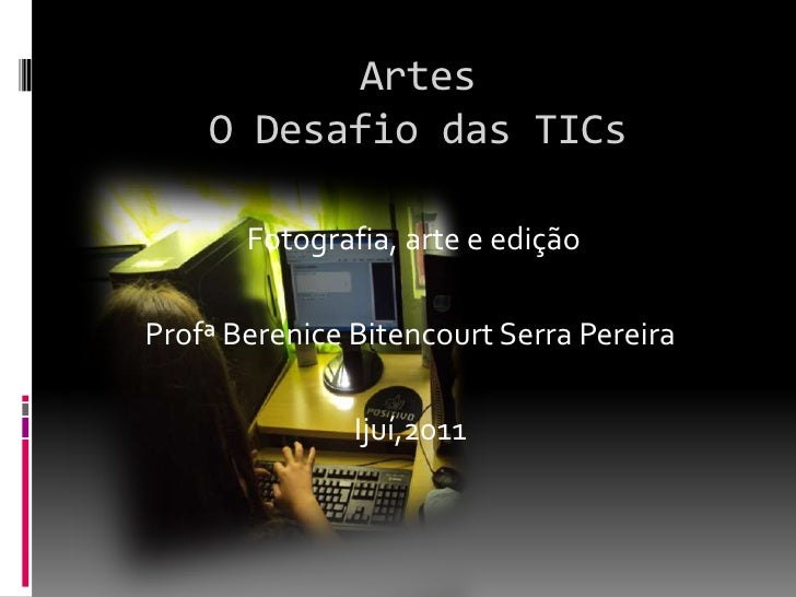 Artes O Desafio das TICs<br /> Fotografia, arte e edição<br />Profª Berenice Bitencourt Serra Pereira<br />Ijuí,2011<br />