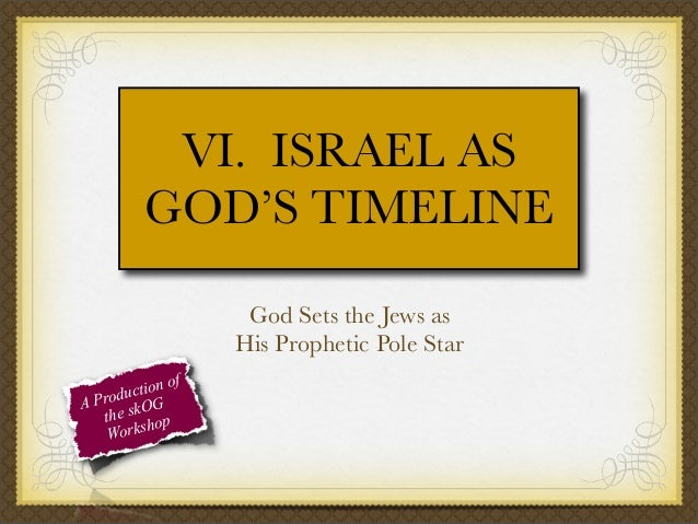 VI. ISRAEL AS GOD'S TIMELINE God Sets the Jews as His Prophetic Pole Star f tion o c Produ OG A the sk op orksh W