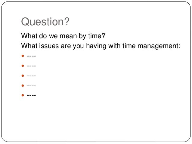 Question? What do we mean by time? What issues are you having with time management:  ----  ----  ----  ----  ----