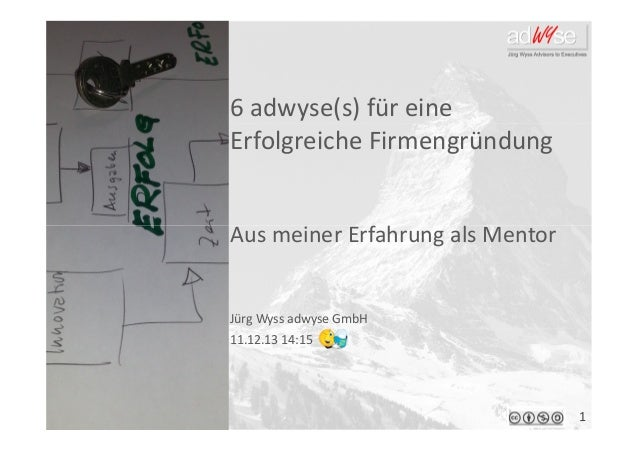 6 adwyse(s) für eine Erfolgreiche Firmengründung  Aus meiner Erfahrung als Mentor  Jürg Wyss adwyse GmbH 11.12.13 14:15  1