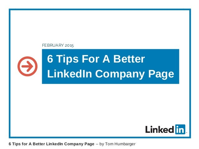 6 Tips For A Better LinkedIn Company Page FEBRUARY 2015 6 Tips for A Better LinkedIn Company Page -- by Tom Humbarger