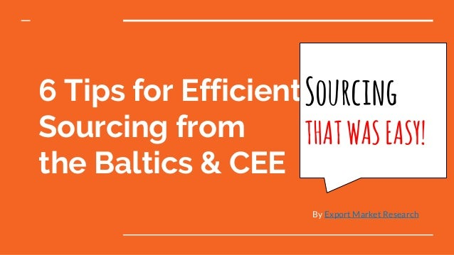 6 Tips for Efficient Sourcing from the Baltics & CEE By Export Market Research Sourcing THATWASEASY!