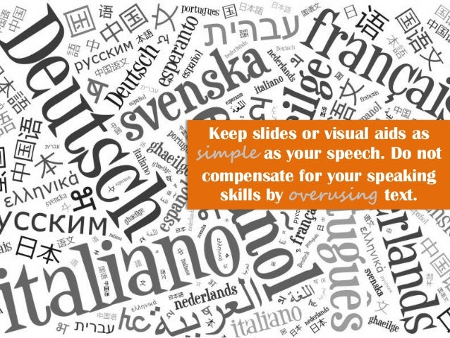 Keep slides or visual aids as simple as your speech. Do not compensate for your speaking skills by overusing text.