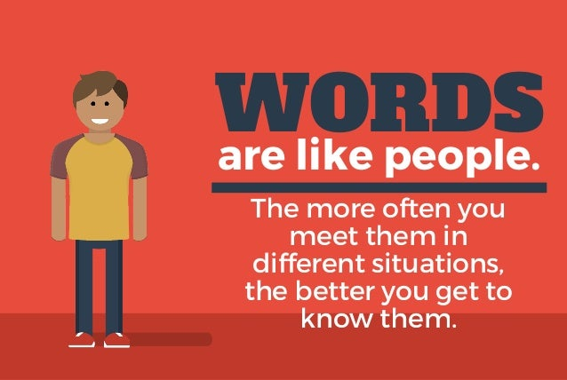 WORDS are like people. The more often you meet them in different situations, the better you get to know them.