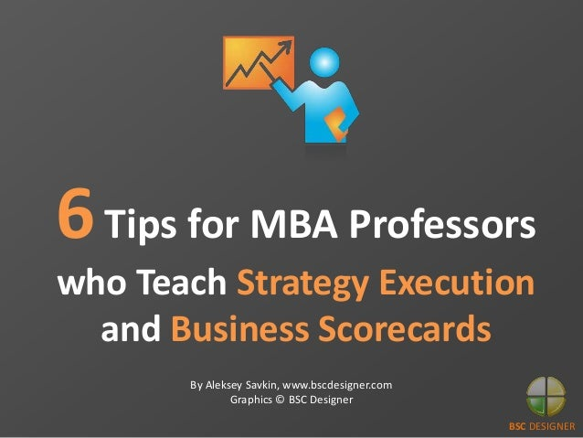 BSC DESIGNER 6Tips for MBA Professors who Teach Strategy Execution and Business Scorecards By Aleksey Savkin, www.bscdesig...