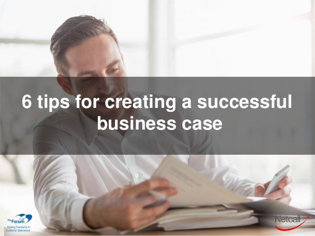 6 tips for creating a successful business case ©2017Netcall