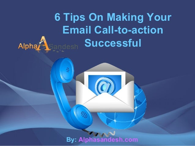 6 Tips On Making YourEmail Call-to-actionSuccessfulBy: Alphasandesh.com