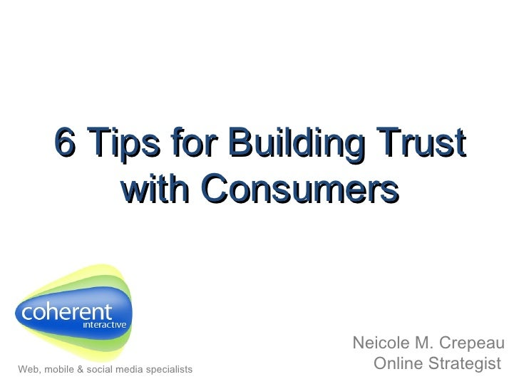6 Tips for Building Trust with Consumers Neicole M. Crepeau Online Strategist   Web, mobile & social media specialists