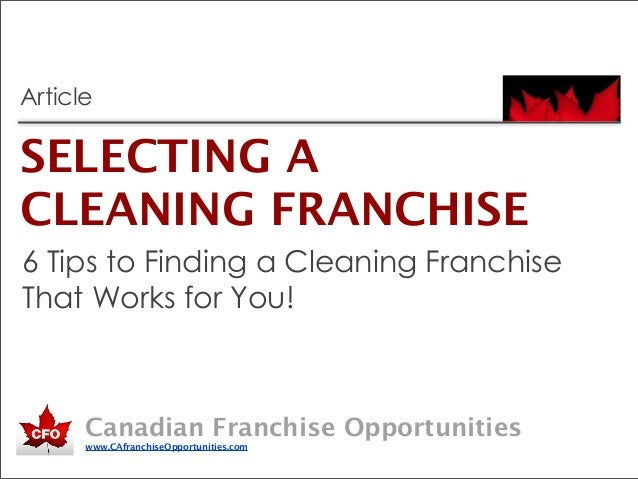 Canadian Franchise Opportunitieswww.CAfranchiseOpportunities.comSELECTING ACLEANING FRANCHISEArticle6 Tips to Finding a Cl...