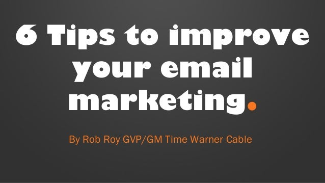 6 Tips to improve  your email  marketing.  By Rob Roy GVP/GM Time Warner Cable