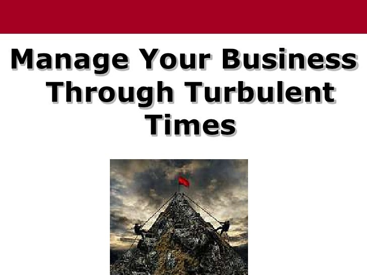 Manage Your Business Through Turbulent Times<br />