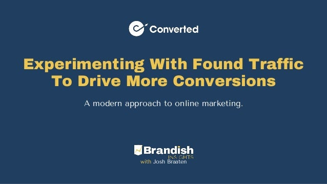 Experimenting With Found Traffic To Drive More Conversions A modern approach to online marketing. with Josh Braaten