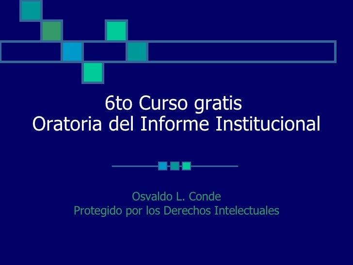 6to Curso gratis  Oratoria del Informe Institucional Osvaldo L. Conde Protegido por los Derechos Intelectuales