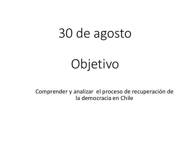 30 de agosto Objetivo Comprender y analizar el proceso de recuperación de la democracia en Chile