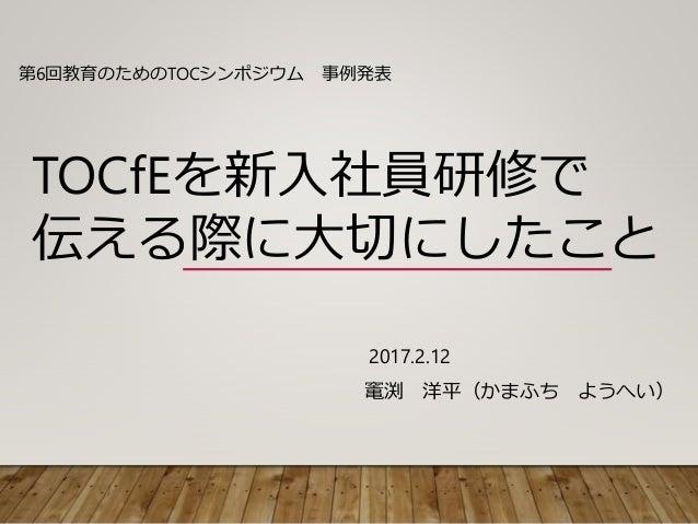 2017.2.12 竃渕 洋平(かまふち ようへい) 第6回教育のためのTOCシンポジウム 事例発表 TOCfEを新入社員研修で 伝える際に大切にしたこと
